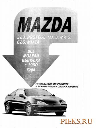 Mazda 323, Mazda Protege, Mazda MX 3, Mazda MX 6, Mazda 626, Mazda Miata с 1990 года выпуска. Руководство по ремонту и ТО.